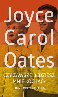 Czy zawsze będziesz mnie kochać? i inne opowiadani - Joyce Carol Oates