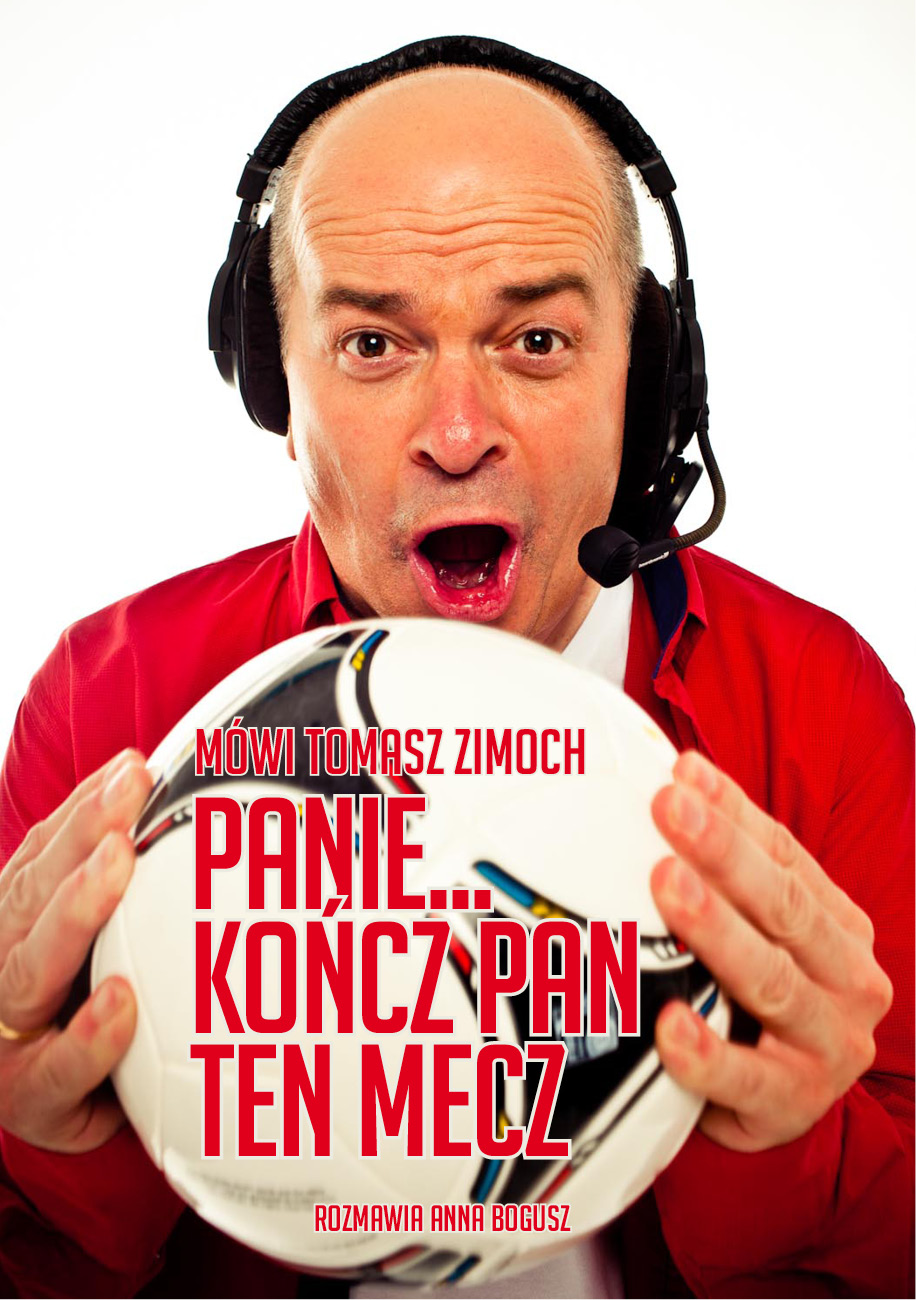Mówi Tomasz Zimoch. Panie... kończ Pan ten mecz - Tomasz Zimoch, Anna Bogusz