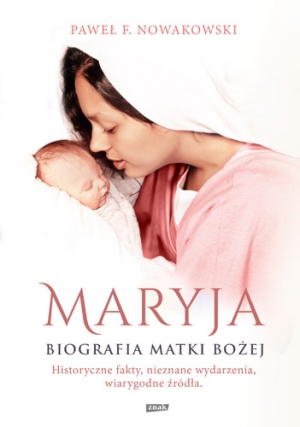 Maryja. Biografia Matki Bożej - Paweł F. Nowakowski