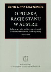 O polską rację stanu w Austrii. Polacy w życiu politycznym Austrii w okresie monarchii dualistycznej (1867-1918) - Litwin-Lewandowska Dorota